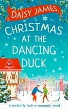 Christmas at the Dancing Duck ebook by Daisy James