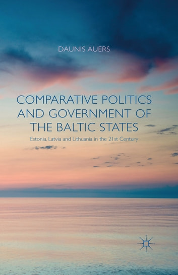 Comparative Politics and Government of the Baltic States - Estonia, Latvia and Lithuania in the 21st Century ebook by D. Auers