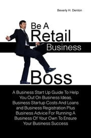 Be A Retail Business Boss - A Business Start Up Guide To Help You Out On Business Ideas, Business Startup Costs And Loans and Business Registration Plus Business Advice For Running A Business Of Your Own To Ensure Your Business Success ebook by Beverly H. Denton