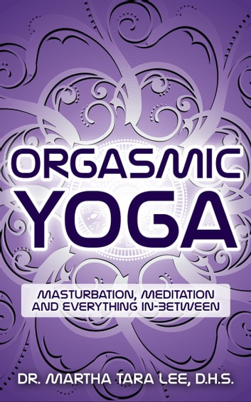 Orgasmic Yoga: Masturbation, Meditation and Everything In-Between ebook by Martha Tara Lee