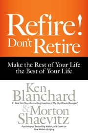 Refire! Don't Retire - Make the Rest of Your Life the Best of Your Life ebook by Ken Blanchard,Morton Shaevitz