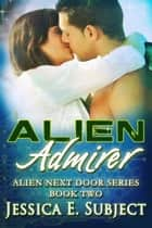 Alien Admirer - Alien Next Door, #2 ebook by Jessica E. Subject