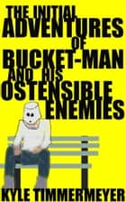 The Initial Adventures of Bucket-Man and His Ostensible Enemies ebook by Kyle Timmermeyer