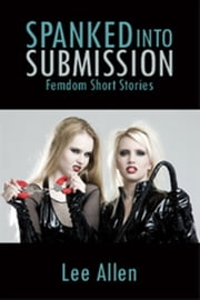 Spanked Into Submission ebook by Lee Allen