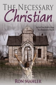 The Necessary Christian - An End-Time World Is Dying for a Resuscitated Church ebook by Ron Mahler