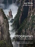 Photographs from the Edge - A Master Photographer's Insights on Capturing an Extraordinary World ebook by Art Wolfe, Rob Sheppard
