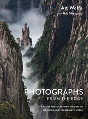 Photographs from the Edge - A Master Photographer's Insights on Capturing an Extraordinary World ebook by Art Wolfe,Rob Sheppard