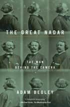 The Great Nadar - The Man Behind the Camera ebook by Adam Begley
