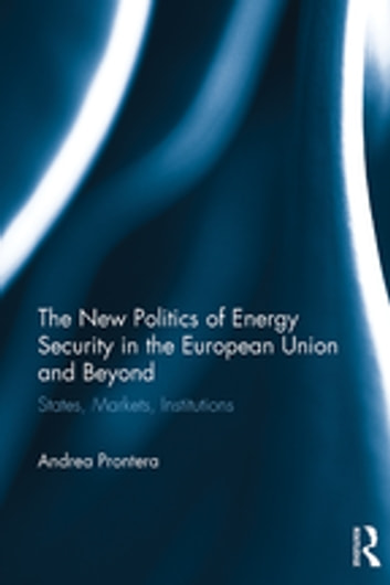 The New Politics of Energy Security in the European Union and Beyond - States, Markets, Institutions ebook by Andrea Prontera