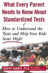 What Every Parent Needs to Know about Standardized Tests: How to Understand the Tests and Help Your Kids Score High!: How to Understand the Tests and ebook by Harris, Joseph