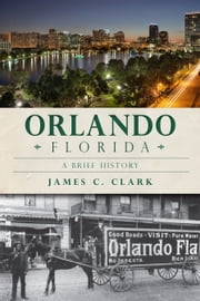 Orlando, Florida - A Brief History ebook by James Clark