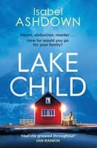Lake Child - A twisty psychological thriller you won't be able to put down 電子書籍 by Isabel Ashdown