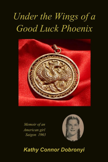 Under the Wings of a Good Luck Phoenix: Memoir of an American Girl in Saigon 1963 ebook by Kathy Connor Dobronyi