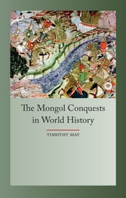 The Mongol Conquests in World History ebook by Timothy May