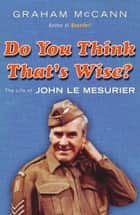 Do You Think That's Wise? - The Life of John Le Mesurier ebook by Graham McCann