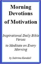 Morning Devotions of Motivation Inspirational Daily Bible Verses to Meditate on Every Morning ebook by Sabrina Kendall