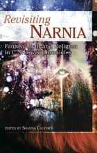 Revisiting Narnia - Fantasy, Myth And Religion in C. S. Lewis' Chronicles eBook by Shanna Caughey