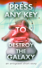 Press Any Key To Destroy The Galaxy - An Antigravel Short Story ebook by George Saoulidis