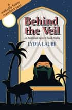 Behind the Veil - An Australian Nurse in Saudi Arabia ebook by Lydia Laube