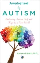 Awakened by Autism - Embracing Autism, Self, and Hope for a New World ebook by Andrea Libutti, M.D.