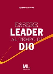 Essere Leader al tempo di Dio ebook by Romano Toppan