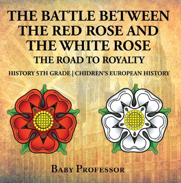 The Battle Between the Red Rose and the White Rose: The Road to Royalty History 5th Grade | Chidren's European History ebook by Baby Professor