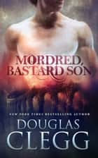 Mordred, Bastard Son ebook by Douglas Clegg