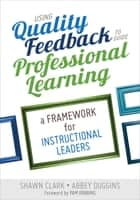 Using Quality Feedback to Guide Professional Learning ebook by Shawn B. (Berry) Clark,Abbey S. Duggins