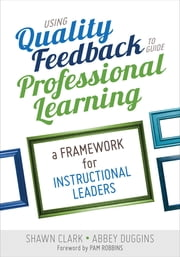 Using Quality Feedback to Guide Professional Learning - A Framework for Instructional Leaders ebook by Shawn B. (Berry) Clark,Abbey S. Duggins
