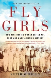 Fly Girls - How Five Daring Women Defied All Odds and Made Aviation History ebook by Keith O'Brien