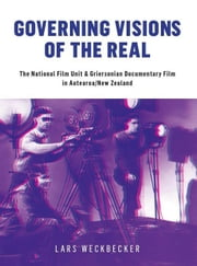 Governing Visions of the Real: The National Film Unit and Griersonian Documentary Film in Aotearoa/New Zealand ebook by Weckbecker, Lars