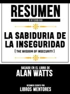Resumen Extendido: La Sabiduria De La Inseguridad (The Wisdom Of Insecurity) - Basado En El Libro De Alan Watts ebook by Libros Mentores