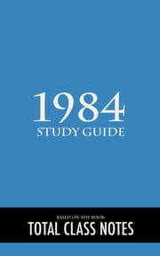 1984: Study Guide - 1984, George Orwell, Study and Review Guide ebook by Total Class Notes
