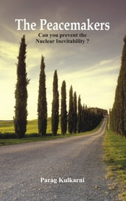 The Peacemakers: Can you prevent the nuclear inevitability? ebook by Parag Kulkarni