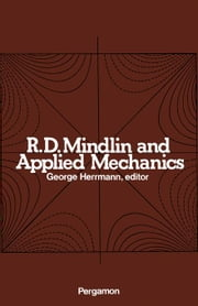 R.D. Mindlin and Applied Mechanics: A Collection of Studies in the Development of Applied Mechanics Dedicated to Professor Raymond D. Mindlin by His F ebook by Herrmann, George