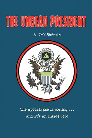 The Undead President - The Apocalypse is Coming … And It's an Inside Job ebook by Todd Richardson