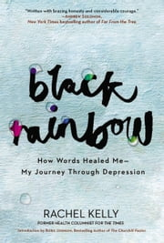Black Rainbow - How Words Healed Me, My Journey Through Depression ebook by Rachel Kelly