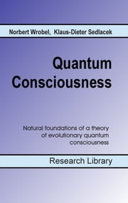 Quantum Consciousness - Natural foundations of a theory of evolutionary quantum consciousness ebook by Norbert Wrobel, Klaus-Dieter Sedlacek