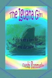 The Iguana Girl - A story of a girl who is fascinated by iguanas and how her life changes after she gets a pet. ebook by Darshi Ranmuthu