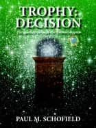 Trophy: Decision - The Trophy Saga, #3 ebook by Paul M. Schofield