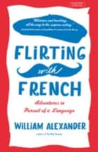 Flirting with French - Adventures in Pursuit of a Language ebook by William Alexander