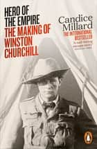 Hero of the Empire - The Making of Winston Churchill ebook by Candice Millard
