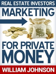 Real Estate Investors Marketing For Private Money ebook by William Johnson