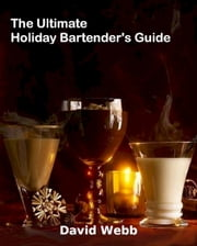 The Ultimate Holiday Bartender's Guide ebook by David Webb