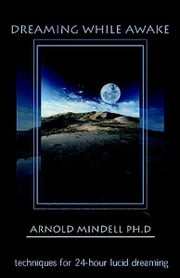 Dreaming While Awake: Techniques for 24Hour Lucid Dreaming ebook by Arnold Mindell