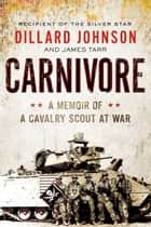 Carnivore - A Memoir of a Cavalry Scout at War eBook by Dillard Johnson, James Tarr