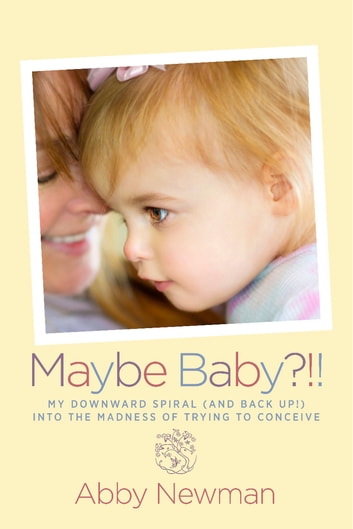 Maybe Baby?!! - My Downward Spiral (and Back Up!) Into the Madness of Trying to Conceive ebook by Abby Newman