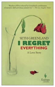 I Regret Everything - A Love Story ebook by Seth Greenland
