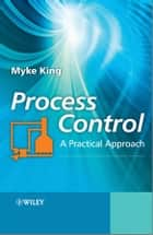 Process Control - A Practical Approach ebook by Myke King