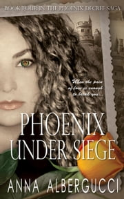 Phoenix Under Siege: Book Four in the Phoenix Decree Saga - The Phoenix Decree Saga, #4 ebook by Anna Albergucci